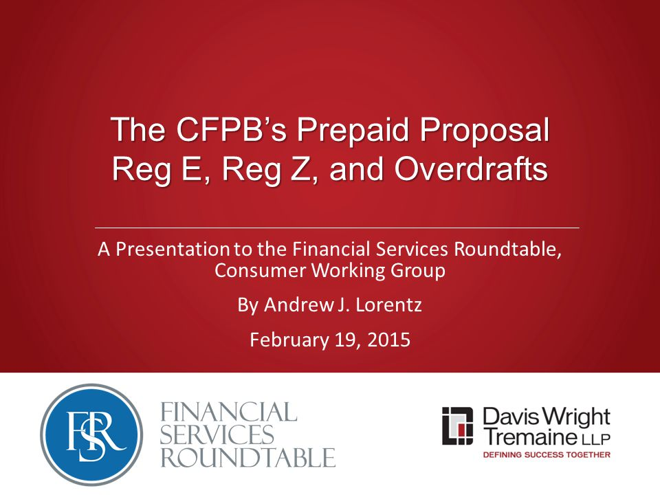 The CFPB's Prepaid Proposal Reg E, Reg Z, and Overdrafts A Presentation to the Financial Services Roundtable, Consumer Working Group By Andrew J.