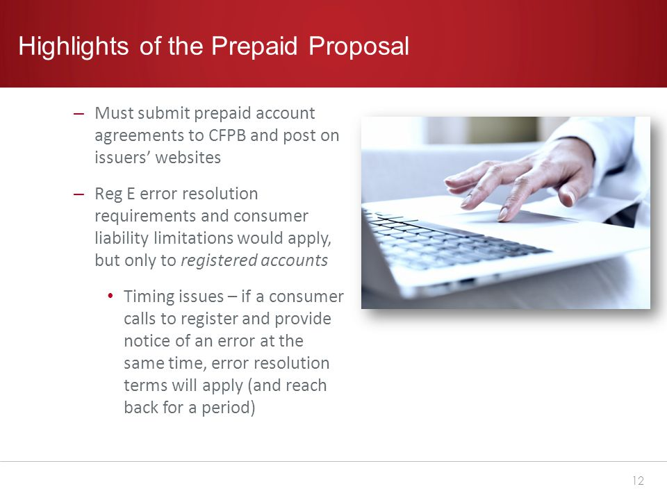 Highlights of the Prepaid Proposal – Must submit prepaid account agreements to CFPB and post on issuers' websites – Reg E error resolution requirements and consumer liability limitations would apply, but only to registered accounts Timing issues – if a consumer calls to register and provide notice of an error at the same time, error resolution terms will apply (and reach back for a period) 12