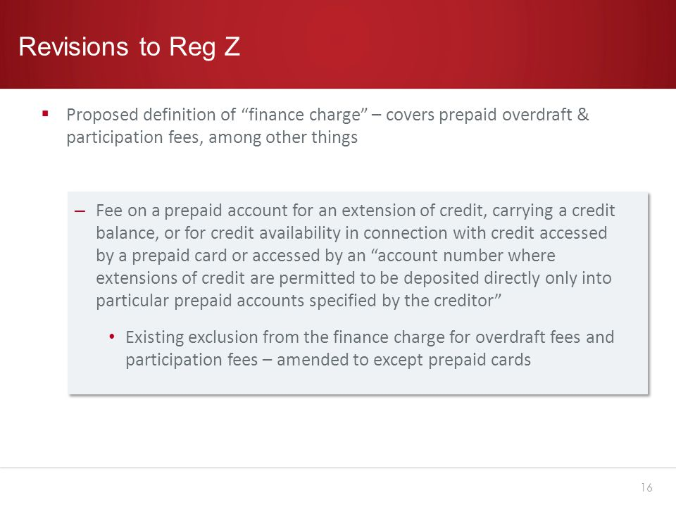Revisions to Reg Z  Proposed definition of finance charge – covers prepaid overdraft & participation fees, among other things – Fee on a prepaid account for an extension of credit, carrying a credit balance, or for credit availability in connection with credit accessed by a prepaid card or accessed by an account number where extensions of credit are permitted to be deposited directly only into particular prepaid accounts specified by the creditor Existing exclusion from the finance charge for overdraft fees and participation fees – amended to except prepaid cards 16