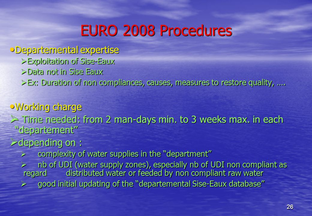 26 EURO 2008 Procedures Departemental expertise Departemental expertise  Exploitation of Sise-Eaux  Data not in Sise Eaux  Ex: Duration of non compliances, causes, measures to restore quality, ….