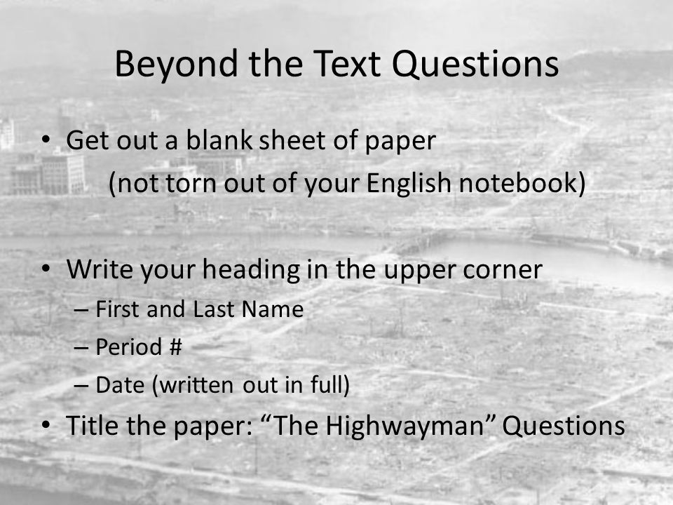 Beyond the Text Questions Get out a blank sheet of paper (not torn out of your English notebook) Write your heading in the upper corner – First and La