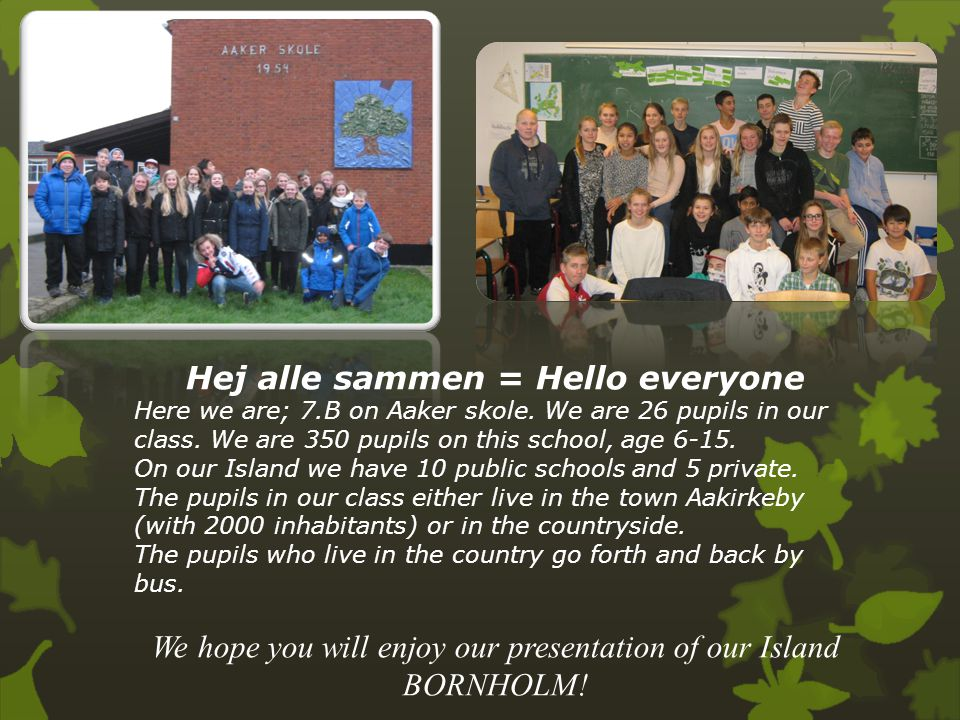 Hej alle sammen = Hello everyone Here we are; 7.B on Aaker skole. We are 26 pupils in our class. We are 350 pupils on this school, age 6-15. On our Is