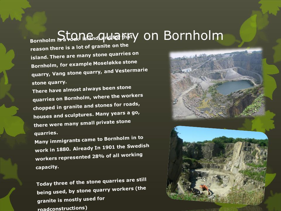 Stone quarry on Bornholm Bornholm is a rock island, and for that reason there is a lot of granite on the island. There are many stone quarries on Born