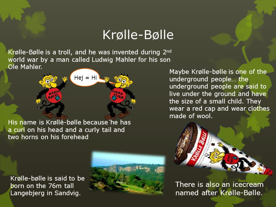 Krølle-Bølle Krølle-Bølle is a troll, and he was invented during 2 nd world war by a man called Ludwig Mahler for his son Ole Mahler. His name is Krøl