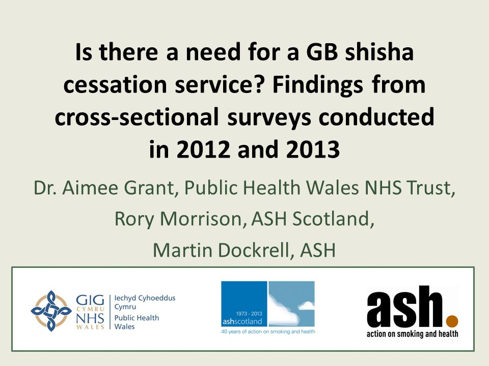 Is there a need for a GB shisha cessation service? Findings from cross-sectional surveys conducted in 2012 and 2013 Dr. Aimee Grant, Public Health Wal
