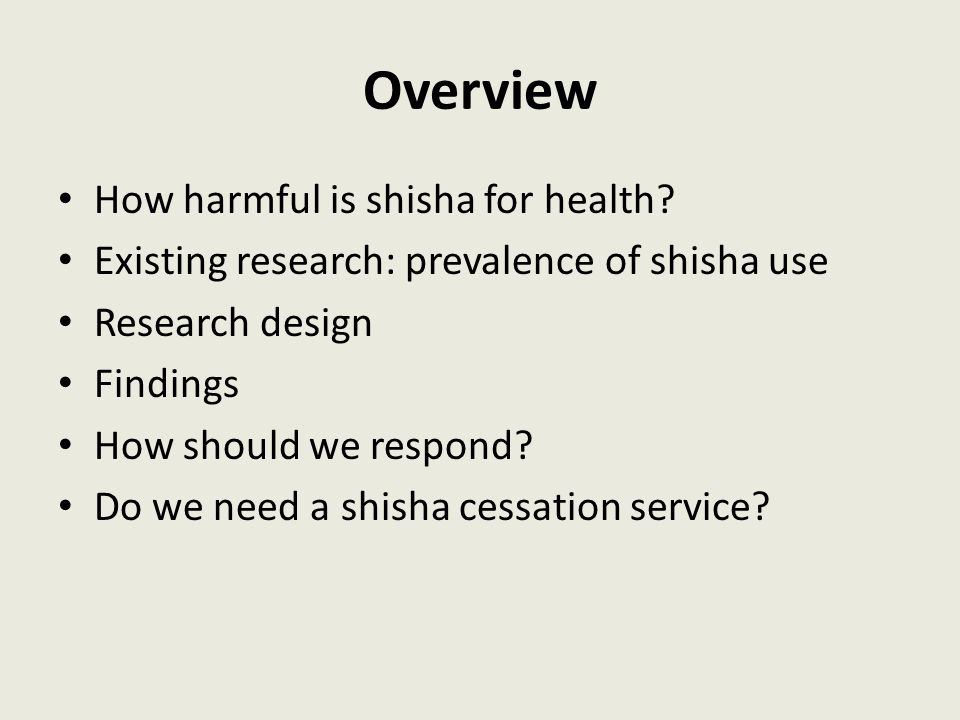 Overview How harmful is shisha for health? Existing research: prevalence of shisha use Research design Findings How should we respond? Do we need a sh