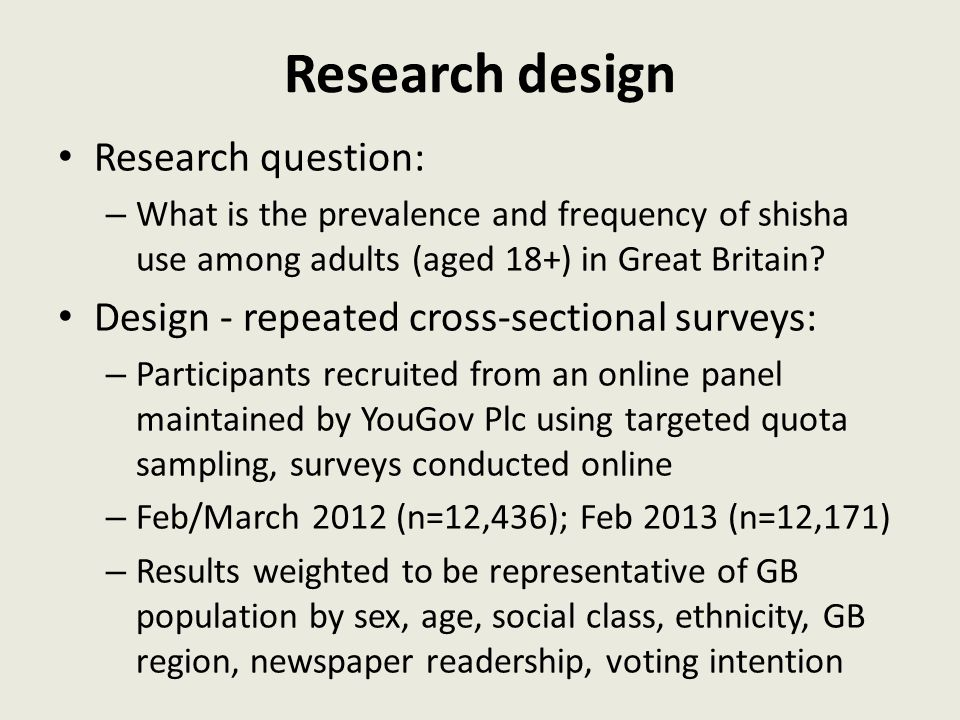 Research design Research question: – What is the prevalence and frequency of shisha use among adults (aged 18+) in Great Britain? Design - repeated cr