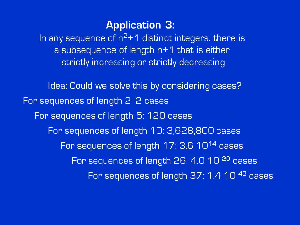 Application 3: In any sequence of n 2 +1 distinct integers, there is a subsequence of length n+1 that is either strictly increasing or strictly decreasing Idea: Could we solve this by considering cases.