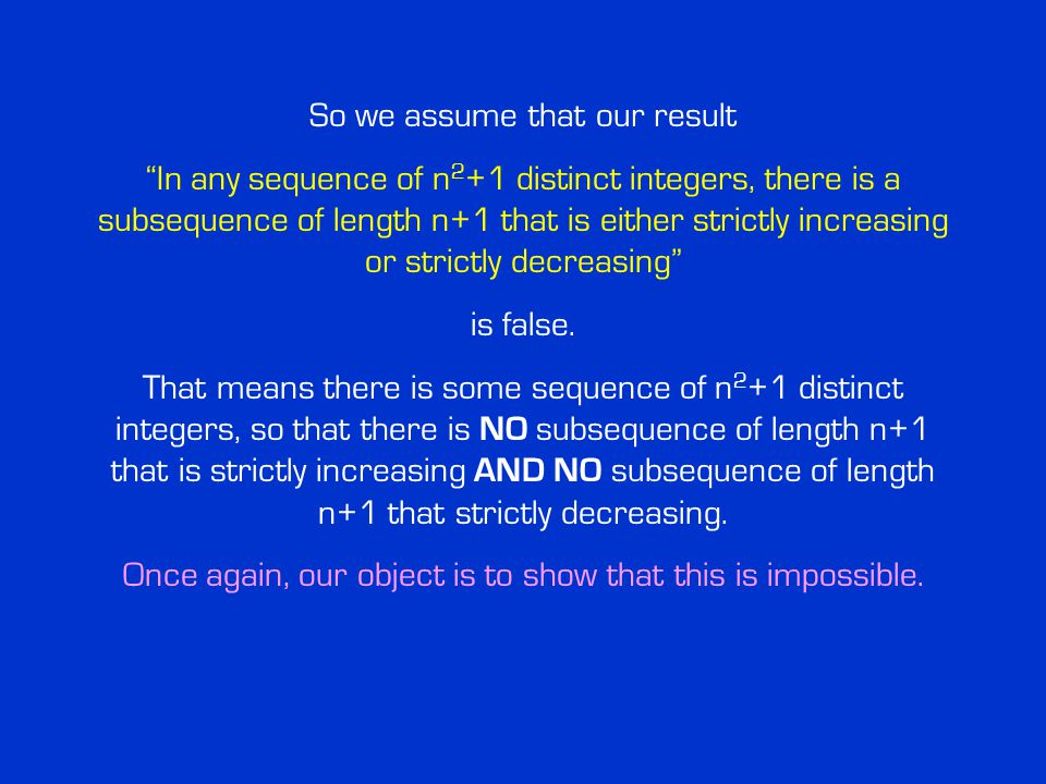 So we assume that our result In any sequence of n 2 +1 distinct integers, there is a subsequence of length n+1 that is either strictly increasing or strictly decreasing is false.
