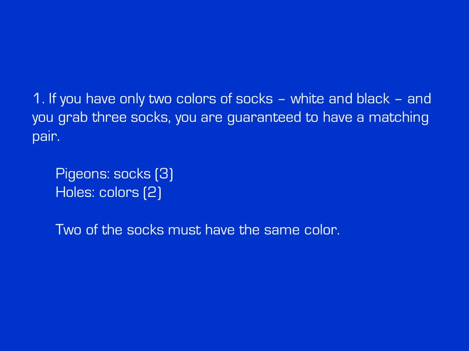 1. If you have only two colors of socks – white and black – and you grab three socks, you are guaranteed to have a matching pair. Pigeons: socks (3) H