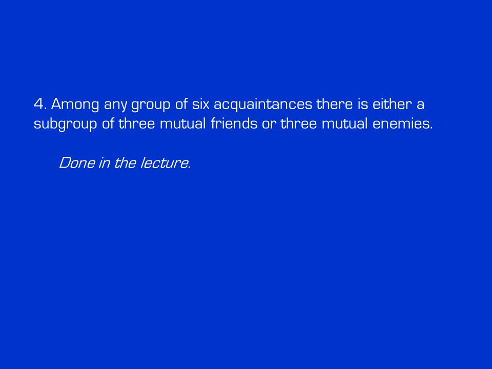 4. Among any group of six acquaintances there is either a subgroup of three mutual friends or three mutual enemies. Done in the lecture.