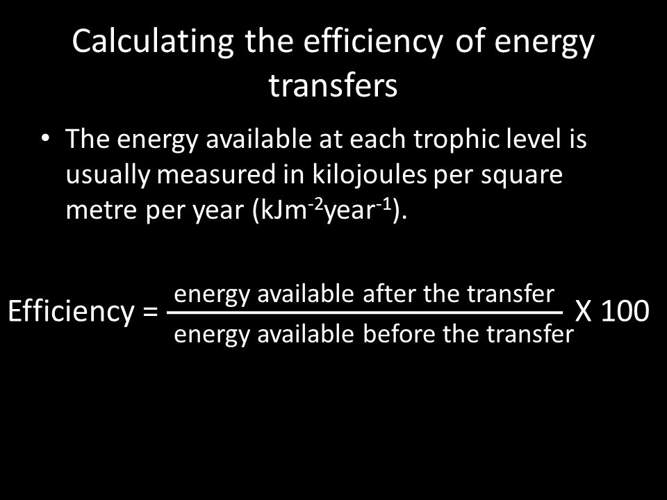 Calculating the efficiency of energy transfers The energy available at each trophic level is usually measured in kilojoules per square metre per year