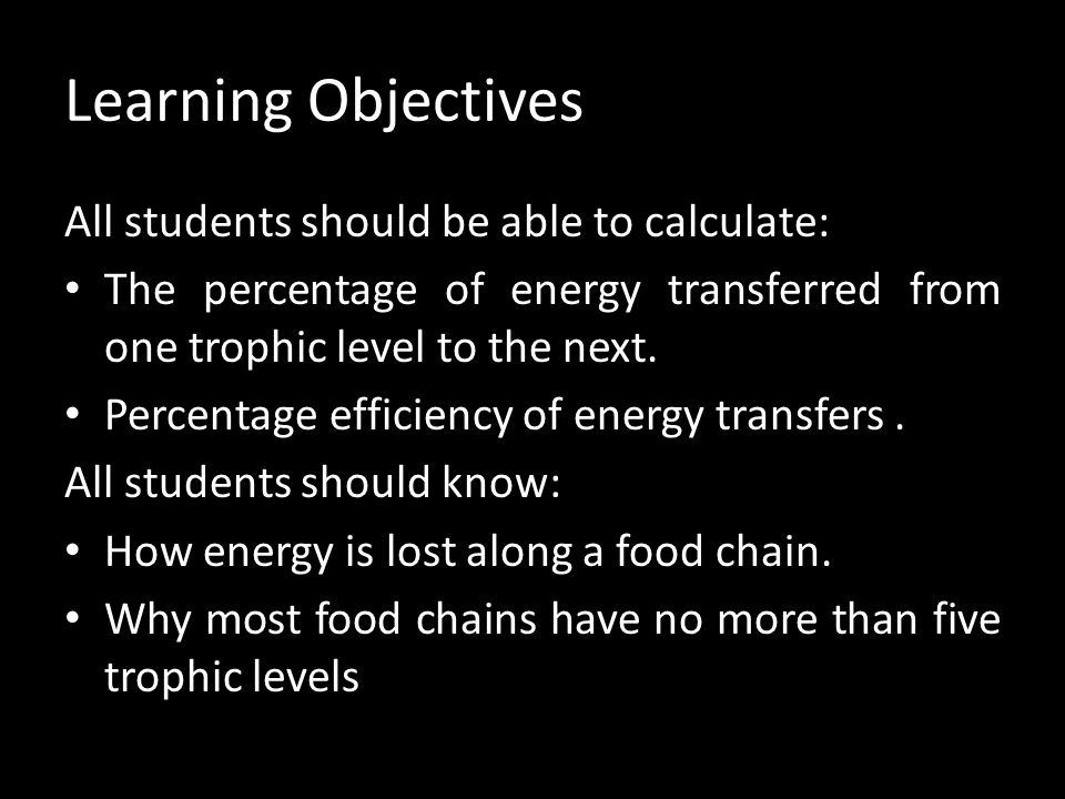 Learning Objectives All students should be able to calculate: The percentage of energy transferred from one trophic level to the next. Percentage effi