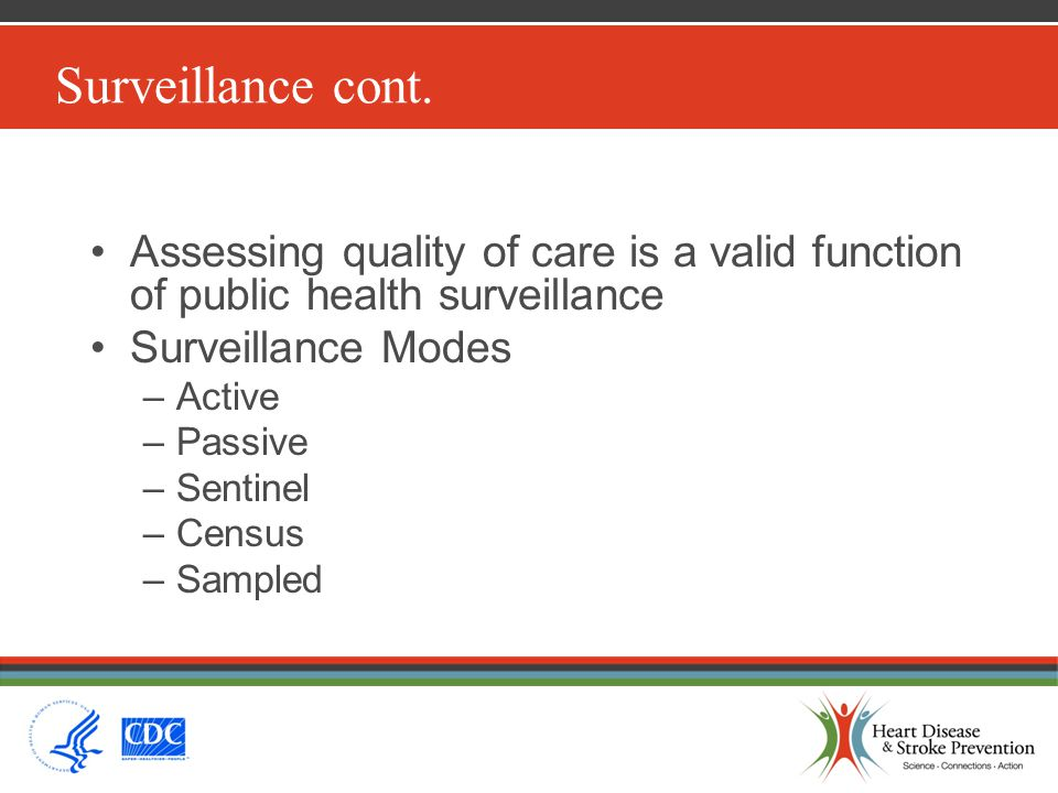 Surveillance cont. Assessing quality of care is a valid function of public health surveillance Surveillance Modes –Active –Passive –Sentinel –Census –