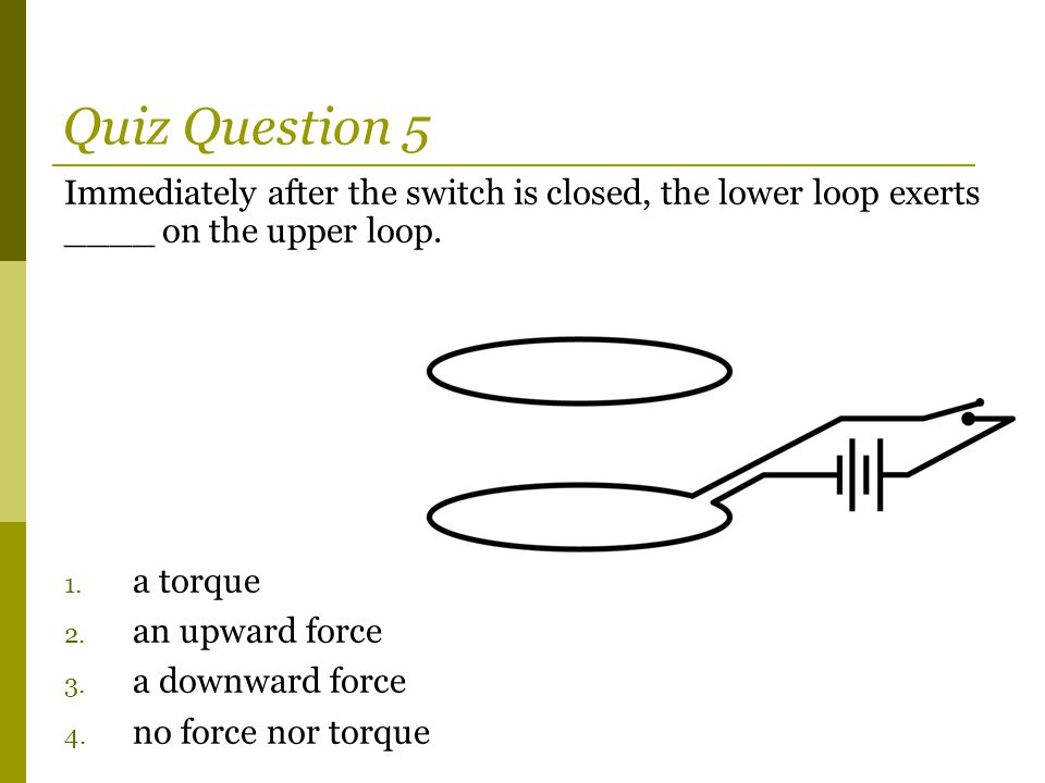Immediately after the switch is closed, the lower loop exerts ____ on the upper loop. 1. a torque 2. an upward force 3. a downward force 4. no force n