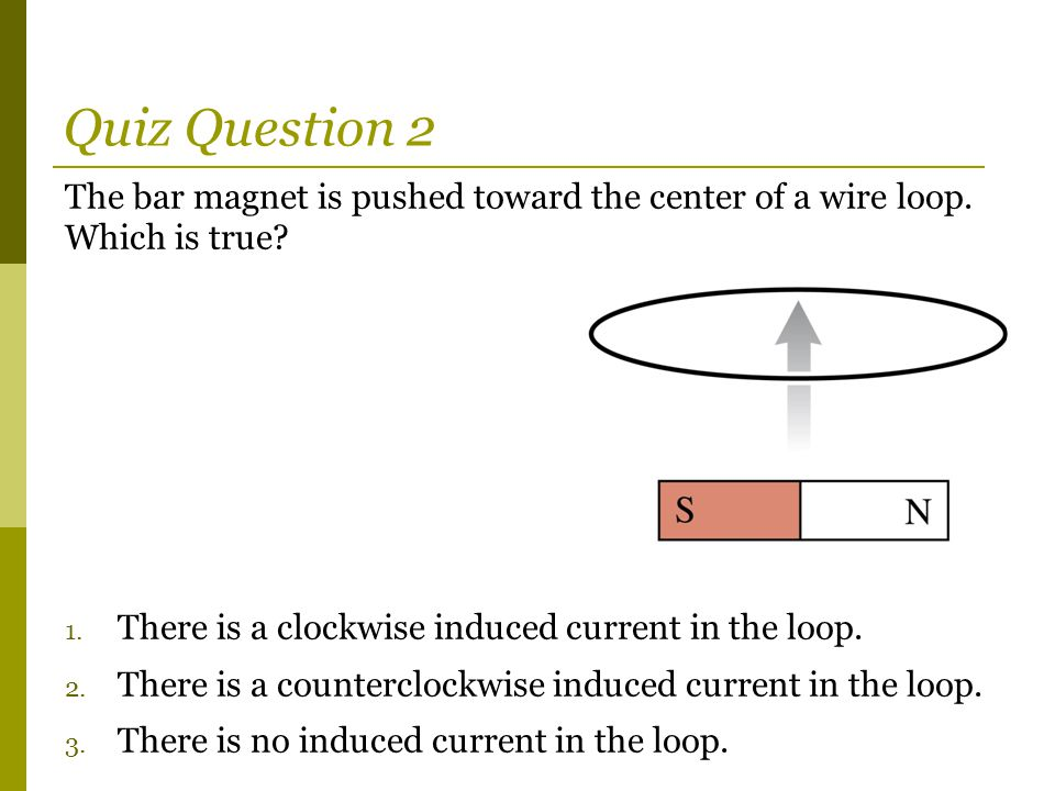 The bar magnet is pushed toward the center of a wire loop. Which is true? 1. There is a clockwise induced current in the loop. 2. There is a countercl