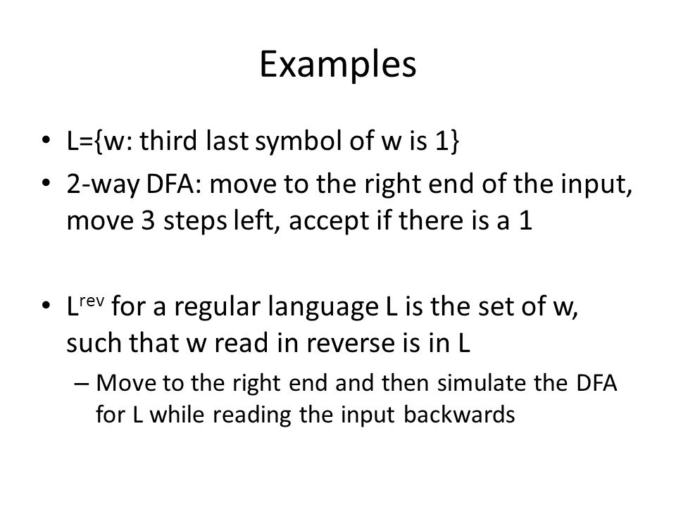 Examples L={w: third last symbol of w is 1} 2-way DFA: move to the right end of the input, move 3 steps left, accept if there is a 1 L rev for a regular language L is the set of w, such that w read in reverse is in L – Move to the right end and then simulate the DFA for L while reading the input backwards