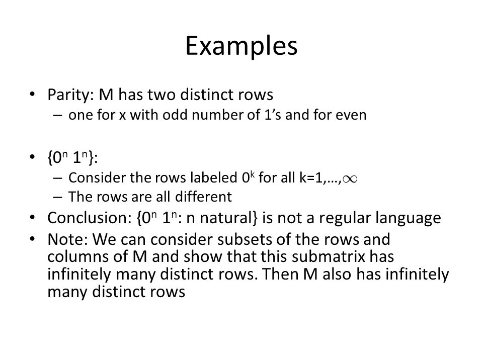 Examples Parity: M has two distinct rows – one for x with odd number of 1's and for even {0 n 1 n }: – Consider the rows labeled 0 k for all k=1,…, 1 – The rows are all different Conclusion: {0 n 1 n : n natural} is not a regular language Note: We can consider subsets of the rows and columns of M and show that this submatrix has infinitely many distinct rows.
