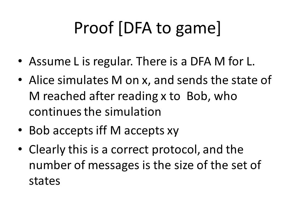 Proof [game to DFA] Now assume that there is a protocol with m messages We can assume that Alice uses one message for each distinct row of the matrix, otherwise the protocol is not optimal – i.e., for two rows that are not distinct she uses the same message We construct a DFA with m states corresponding to the m messages q 0 [the starting state] is the message that Alice sends on the empty string We use m-1 other states, corresponding to messages Set of accepting states: messages/states, such that Bob accepts on the message when y is empty string Remains to define the transition function