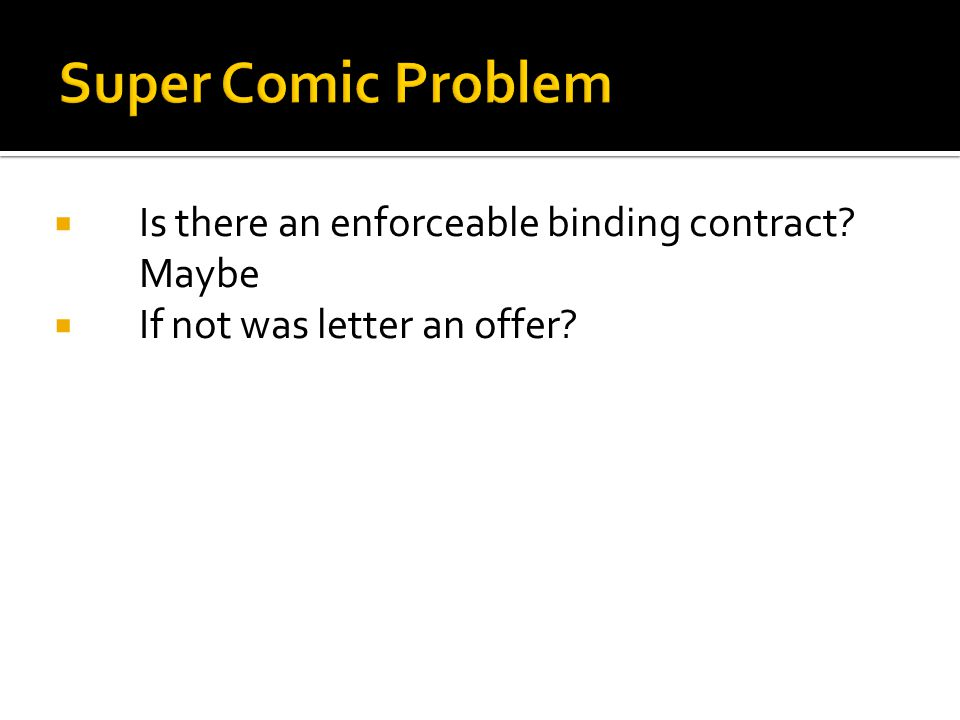  Is there an enforceable binding contract.Maybe  If not was letter an offer.
