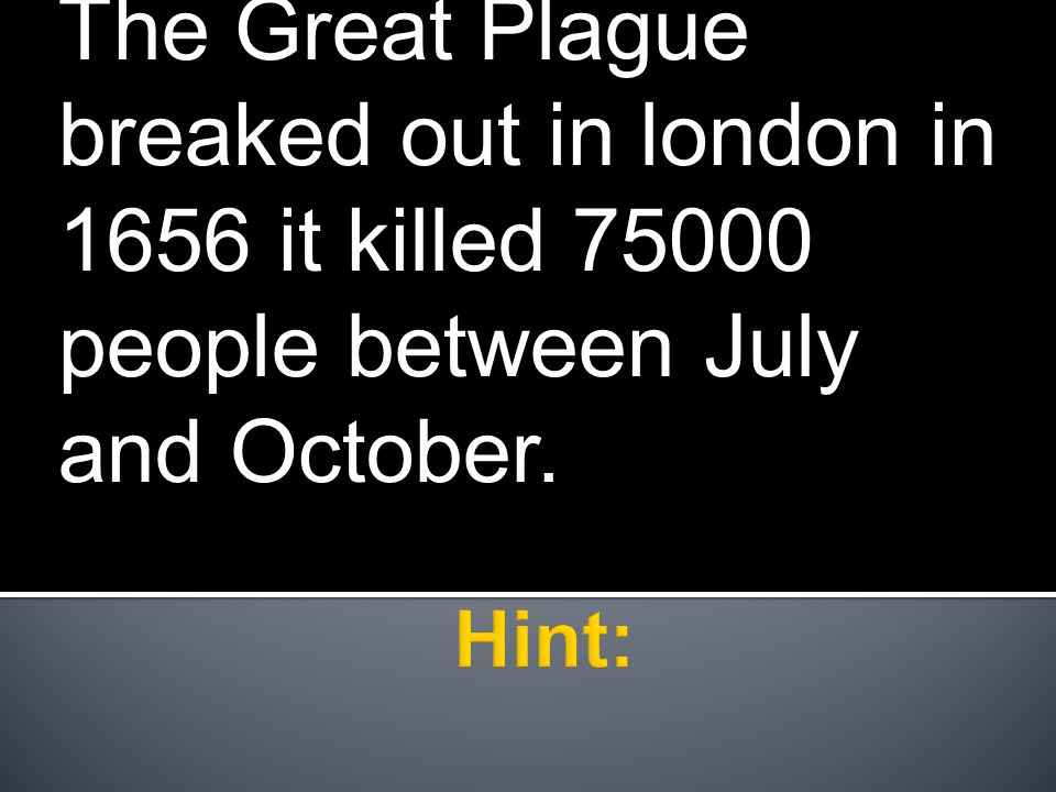 The Great Plague breaked out in london in 1656 it killed 75000 people between July and October.