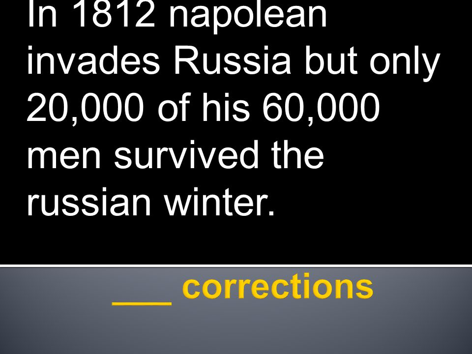 In 1812 napolean invades Russia but only 20,000 of his 60,000 men survived the russian winter.