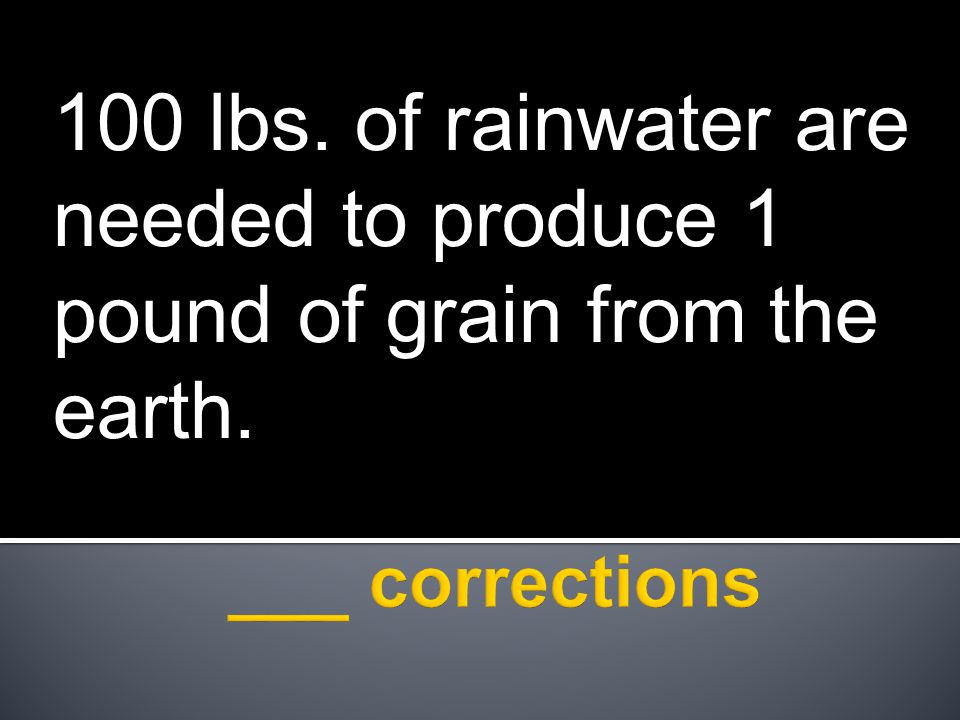 100 lbs. of rainwater are needed to produce 1 pound of grain from the earth.