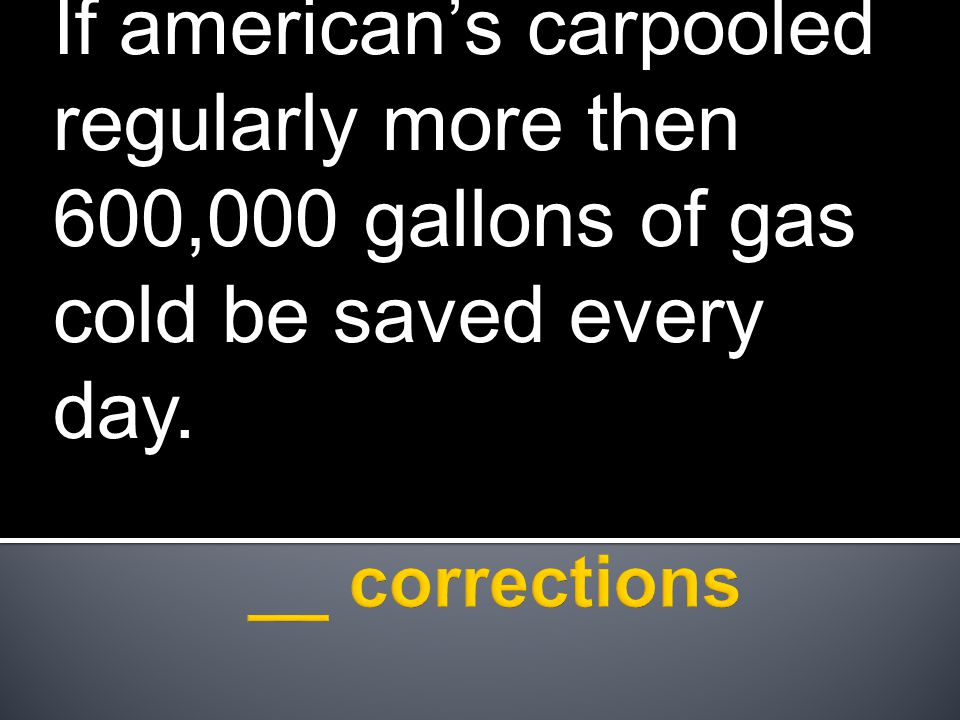 If american's carpooled regularly more then 600,000 gallons of gas cold be saved every day.