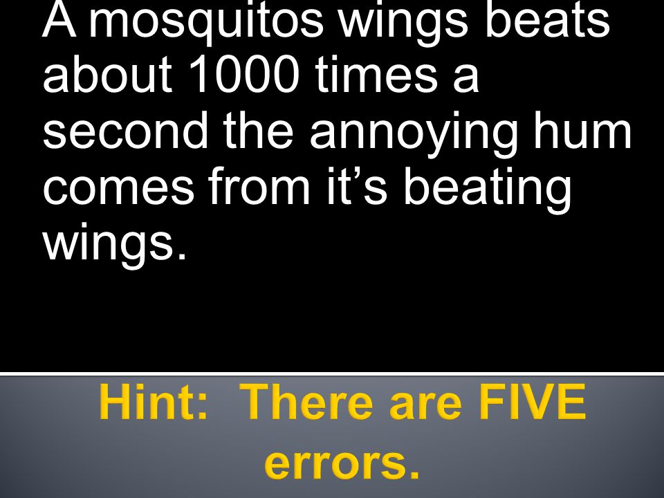 A mosquitos wings beats about 1000 times a second the annoying hum comes from it's beating wings.