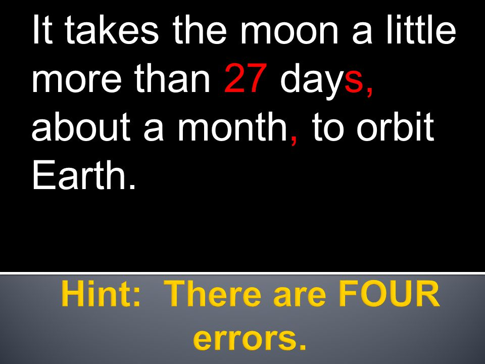 It takes the moon a little more than 27 days, about a month, to orbit Earth.