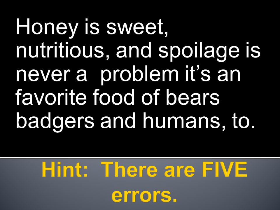 Honey is sweet, nutritious, and spoilage is never a problem it's an favorite food of bears badgers and humans, to.