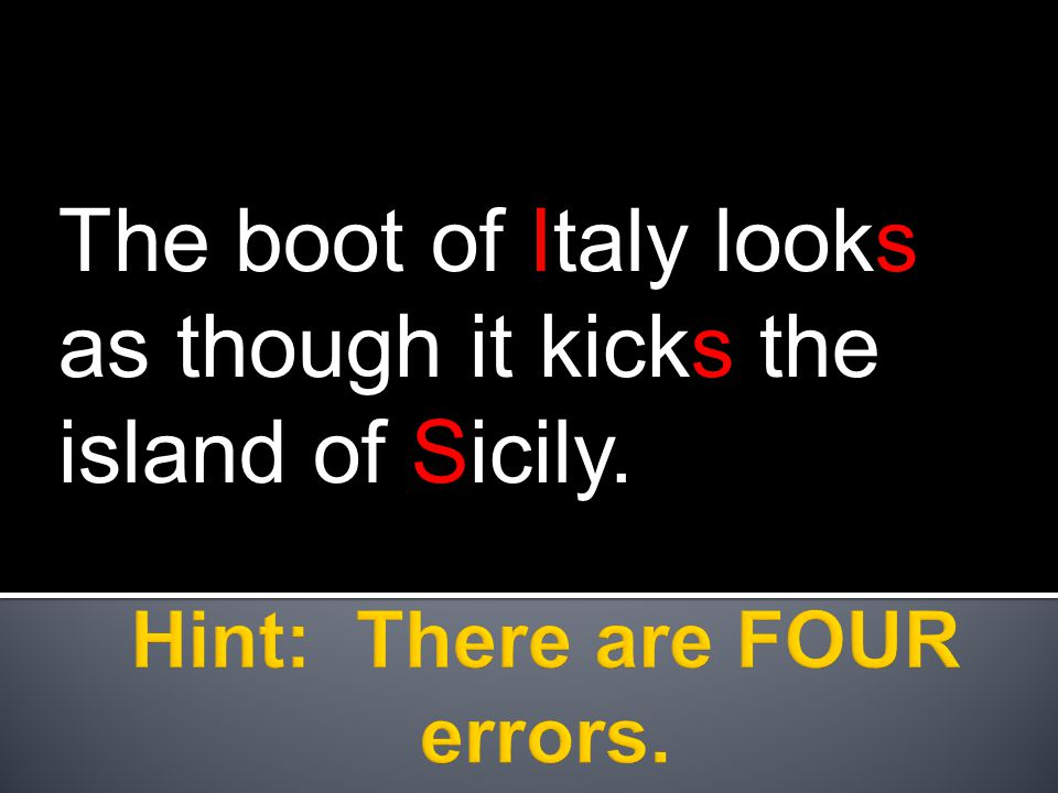 The boot of Italy looks as though it kicks the island of Sicily.