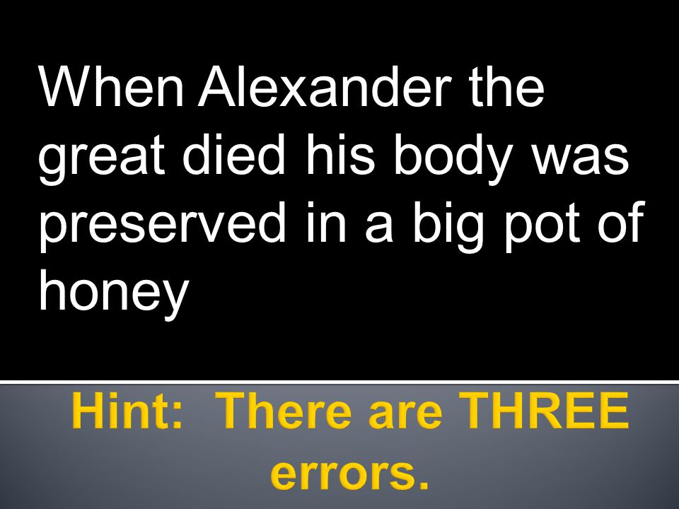 When Alexander the great died his body was preserved in a big pot of honey