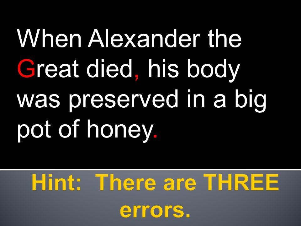 When Alexander the Great died, his body was preserved in a big pot of honey.