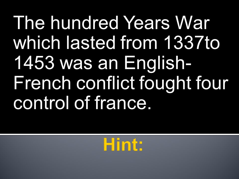 The hundred Years War which lasted from 1337to 1453 was an English- French conflict fought four control of france.
