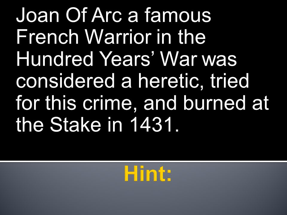 Joan Of Arc a famous French Warrior in the Hundred Years' War was considered a heretic, tried for this crime, and burned at the Stake in 1431.