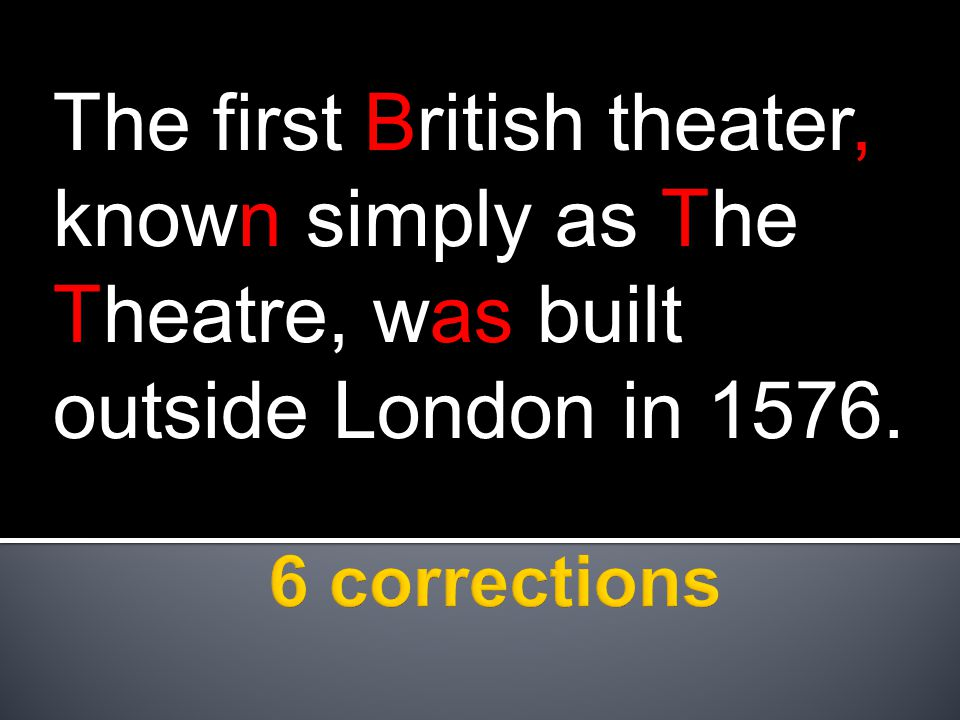 The first British theater, known simply as The Theatre, was built outside London in 1576.