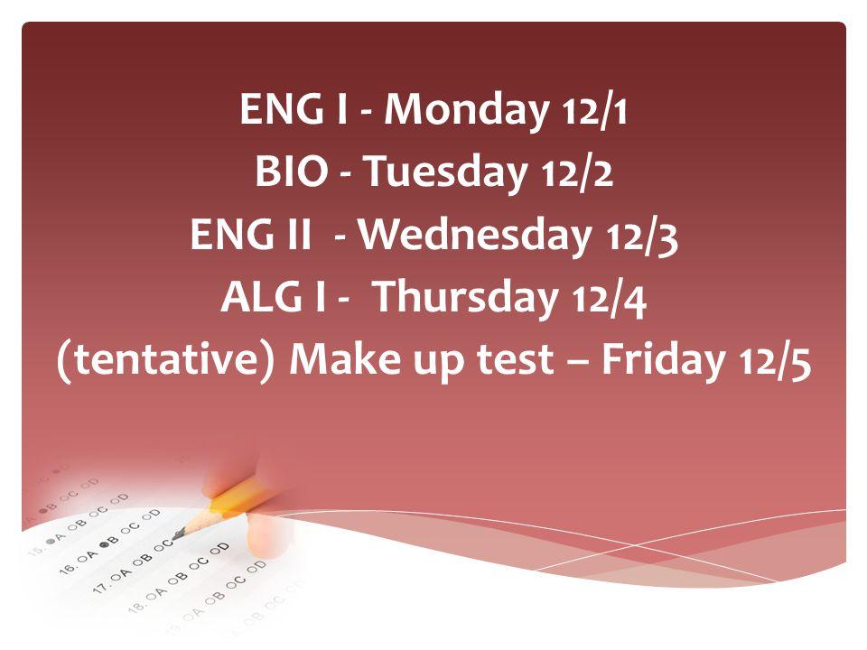 ENG I - Monday 12/1 BIO - Tuesday 12/2 ENG II - Wednesday 12/3 ALG I - Thursday 12/4 (tentative) Make up test – Friday 12/5