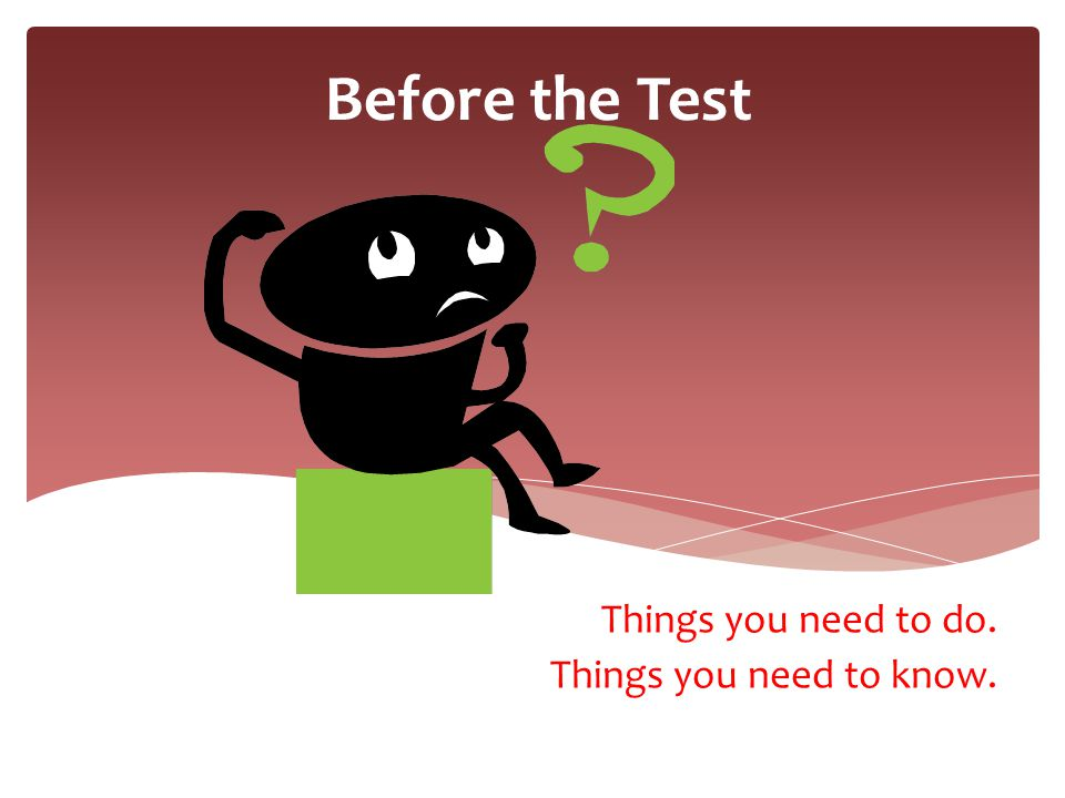 Before the Test Things you need to do. Things you need to know.