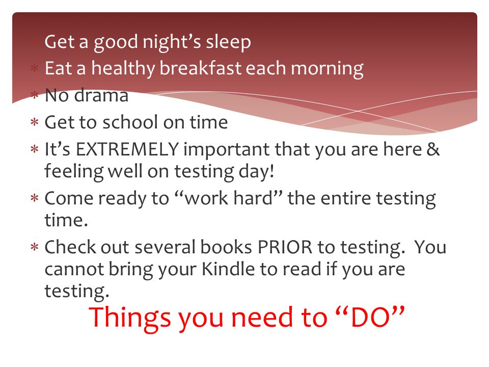  Get a good night's sleep  Eat a healthy breakfast each morning  No drama  Get to school on time  It's EXTREMELY important that you are here & fe