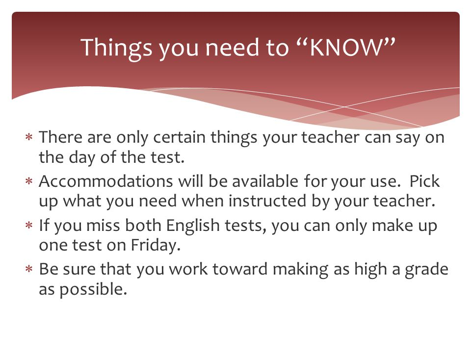  There are only certain things your teacher can say on the day of the test.  Accommodations will be available for your use. Pick up what you need wh