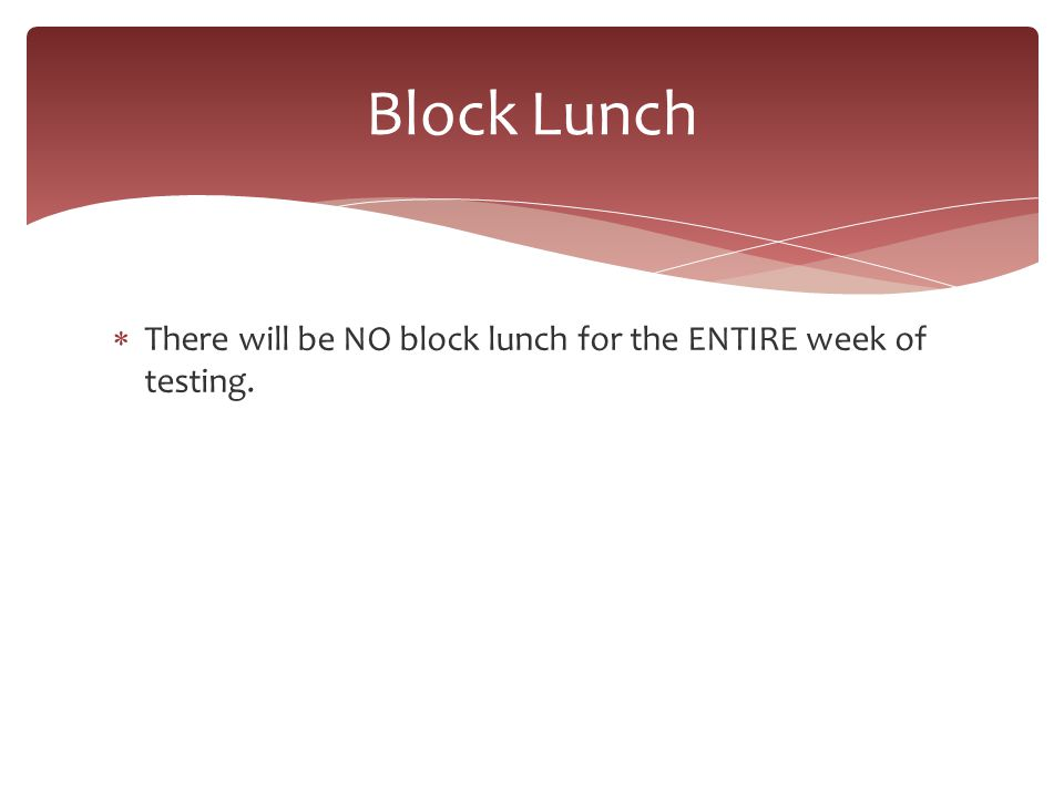  There will be NO block lunch for the ENTIRE week of testing. Block Lunch