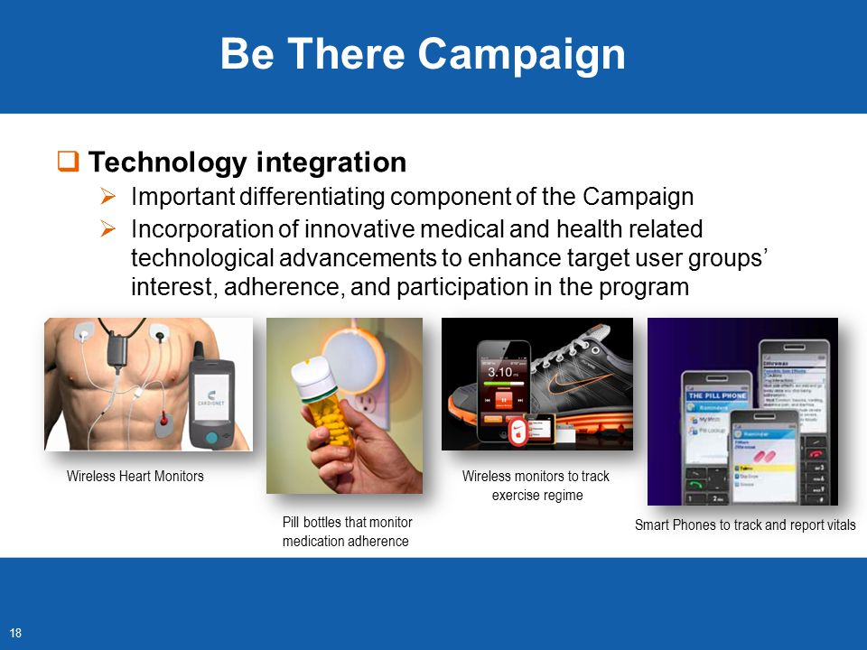 Wireless Heart Monitors  Technology integration  Important differentiating component of the Campaign  Incorporation of innovative medical and health related technological advancements to enhance target user groups' interest, adherence, and participation in the program Wireless monitors to track exercise regime Smart Phones to track and report vitals 18 Be There Campaign Pill bottles that monitor medication adherence