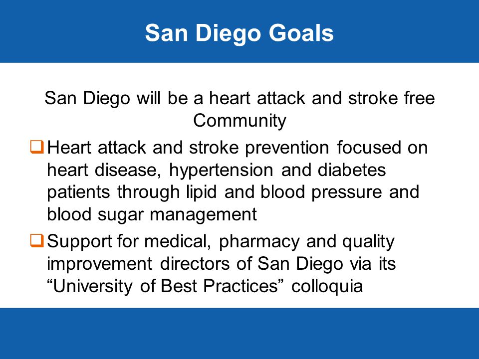 San Diego Goals San Diego will be a heart attack and stroke free Community  Heart attack and stroke prevention focused on heart disease, hypertension and diabetes patients through lipid and blood pressure and blood sugar management  Support for medical, pharmacy and quality improvement directors of San Diego via its University of Best Practices colloquia