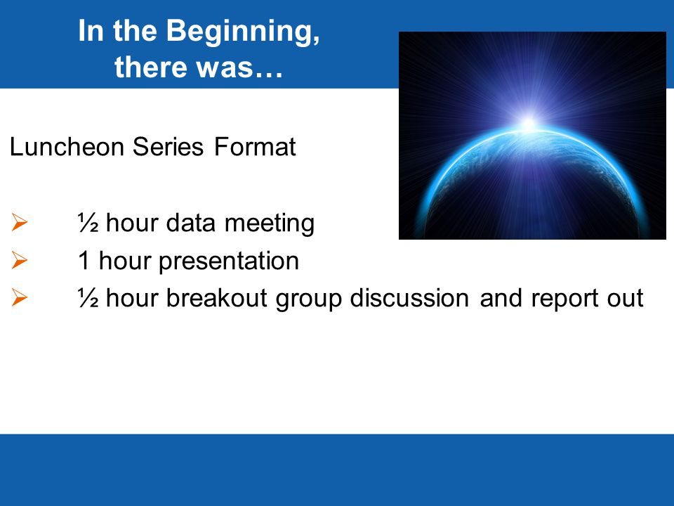 In the Beginning, there was… Luncheon Series Format  ½ hour data meeting  1 hour presentation  ½ hour breakout group discussion and report out