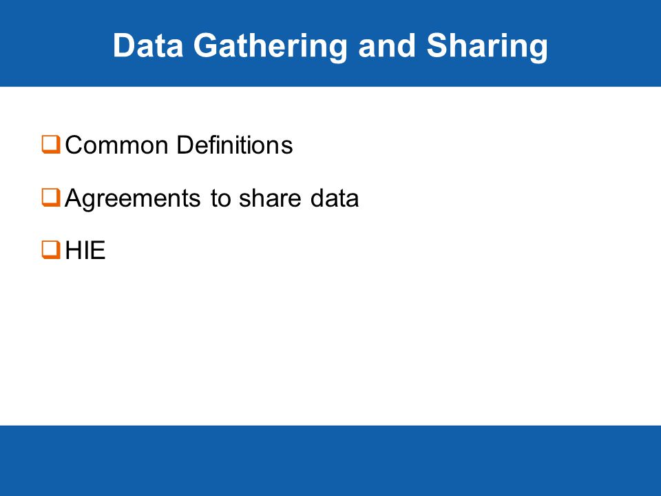Data Gathering and Sharing  Common Definitions  Agreements to share data  HIE