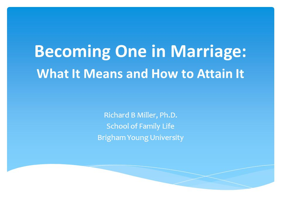 Becoming One in Marriage: What It Means and How to Attain It Richard B Miller, Ph.D. School of Family Life Brigham Young University