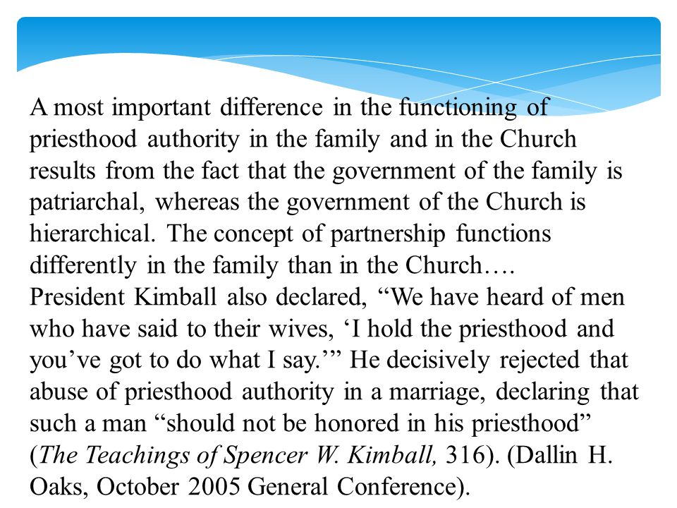 A most important difference in the functioning of priesthood authority in the family and in the Church results from the fact that the government of the family is patriarchal, whereas the government of the Church is hierarchical.