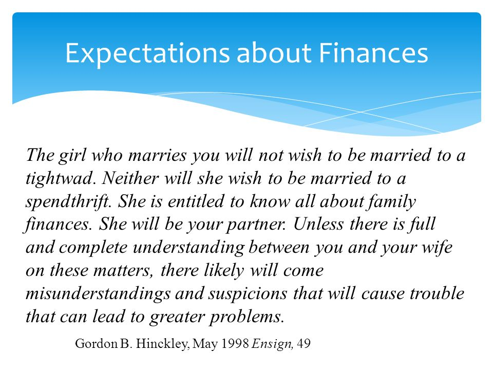 Expectations about Finances The girl who marries you will not wish to be married to a tightwad. Neither will she wish to be married to a spendthrift.