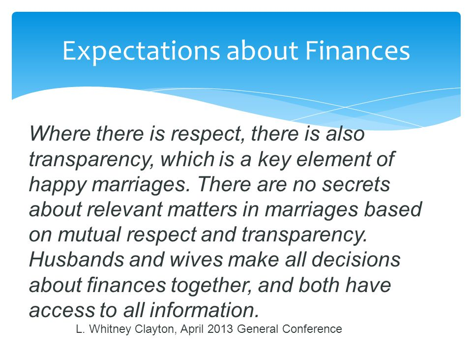 Expectations about Finances Where there is respect, there is also transparency, which is a key element of happy marriages. There are no secrets about